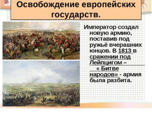 Император создал новую армию, поставив под ружьё вчерашних юнцов. В 1813 в ср