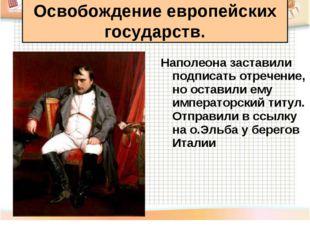 Наполеона заставили подписать отречение, но оставили ему императорский титул.