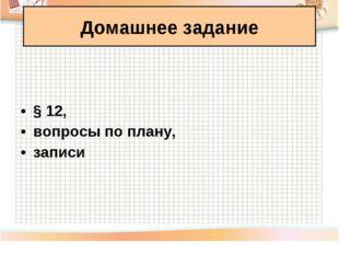§ 12, вопросы по плану, записи Домашнее задание