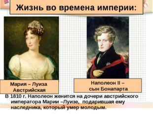 В 1810 г. Наполеон женится на дочери австрийского императора Марии –Луизе, по