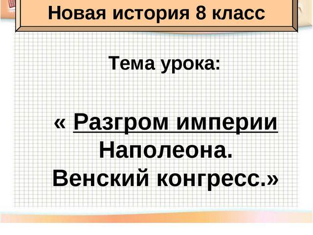 Тема урока: « Разгром империи Наполеона. Венский конгресс.» Новая история 8 к...