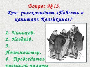 Вопрос № 13. Кто рассказывает «Повесть о капитане Копейкине»? 1. Чичиков. 2.