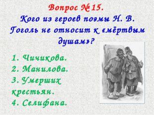 Вопрос № 15. Кого из героев поэмы Н. В. Гоголь не относит к «мёртвым душам»?