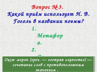 Вопрос № 3. Какой приём использует Н. В. Гоголь в названии поэмы? 1. Метафора