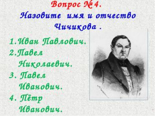 Вопрос № 4. Назовите имя и отчество Чичикова . 1.Иван Павлович. 2.Павел Никол