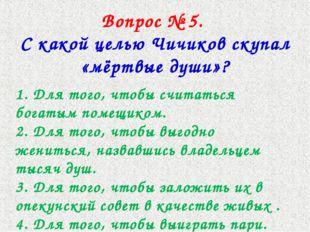 Вопрос № 5. С какой целью Чичиков скупал «мёртвые души»? 1. Для того, чтобы с