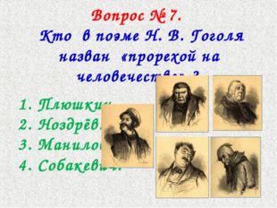 Вопрос № 7. Кто в поэме Н. В. Гоголя назван «прорехой на человечестве» ? 1. П