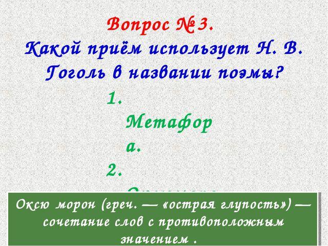 Вопрос № 3. Какой приём использует Н. В. Гоголь в названии поэмы? 1. Метафора...