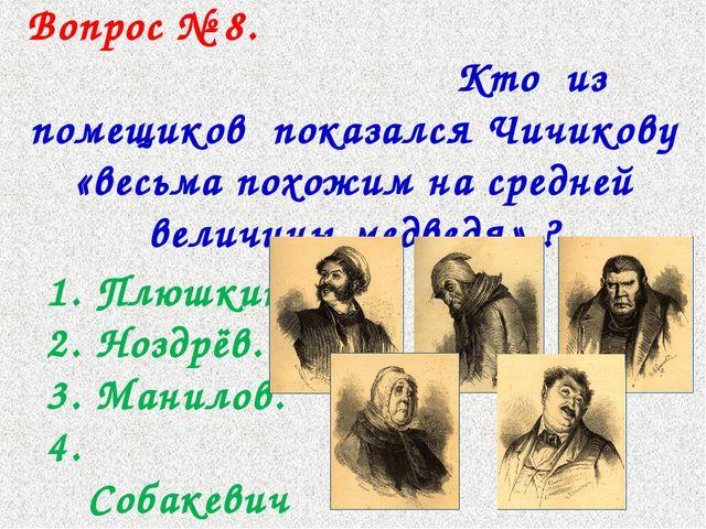 Вопрос № 8. Кто из помещиков показался Чичикову «весьма похожим на средней в...