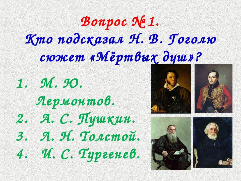 Вопрос № 1. Кто подсказал Н. В. Гоголю сюжет «Мёртвых душ»? М. Ю. Лермонтов....