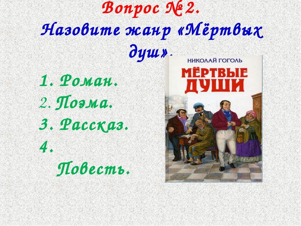 Вопрос № 2. Назовите жанр «Мёртвых душ». 1. Роман. 2. Поэма. 3. Рассказ. 4. П...