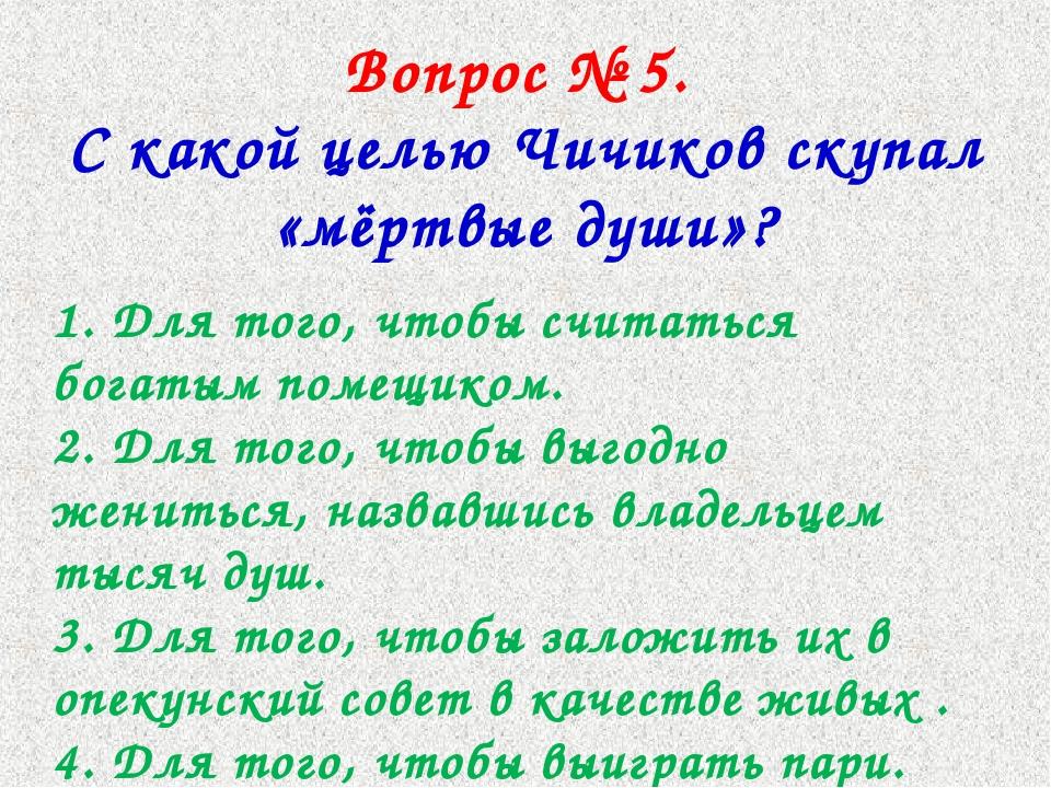 Вопрос № 5. С какой целью Чичиков скупал «мёртвые души»? 1. Для того, чтобы с...