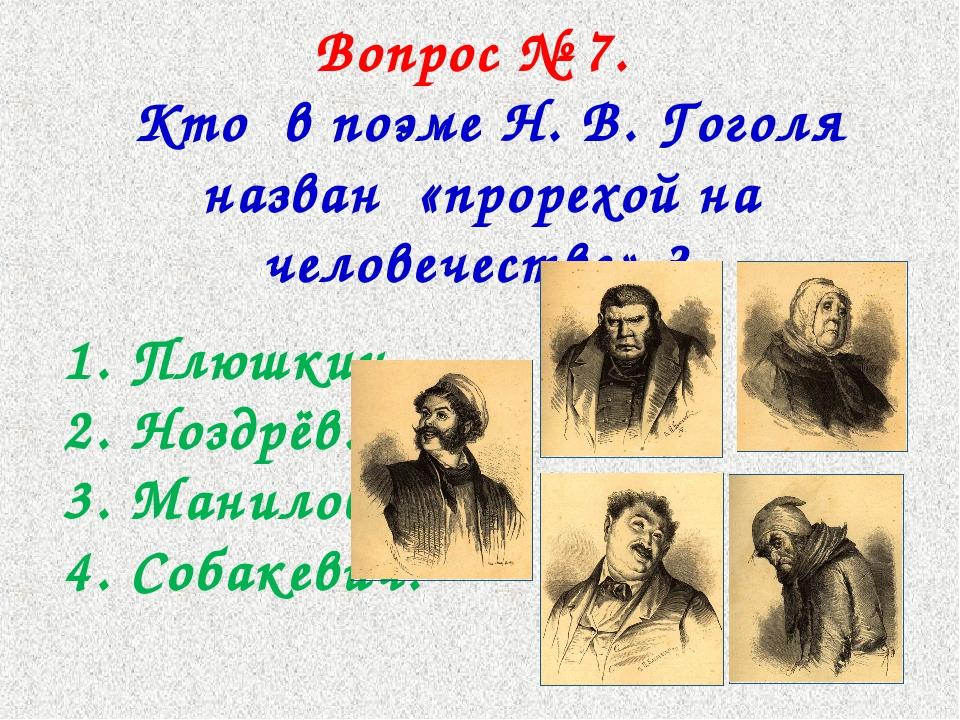 Вопрос № 7. Кто в поэме Н. В. Гоголя назван «прорехой на человечестве» ? 1. П...