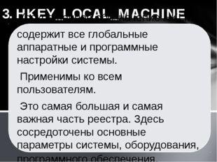 3. HKEY_LOCAL_MACHINE (сокращенное обозначение HKLM) содержит все глобальные