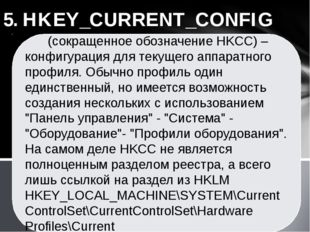 5. HKEY_CURRENT_CONFIG (сокращенное обозначение HKCC) – конфигурация для теку