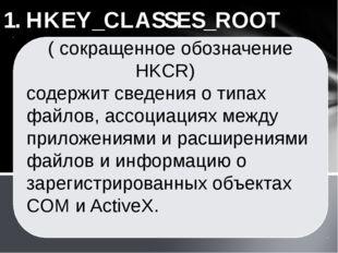 1. HKEY_CLASSES_ROOT ( сокращенное обозначение HKCR) cодержит сведения о типа