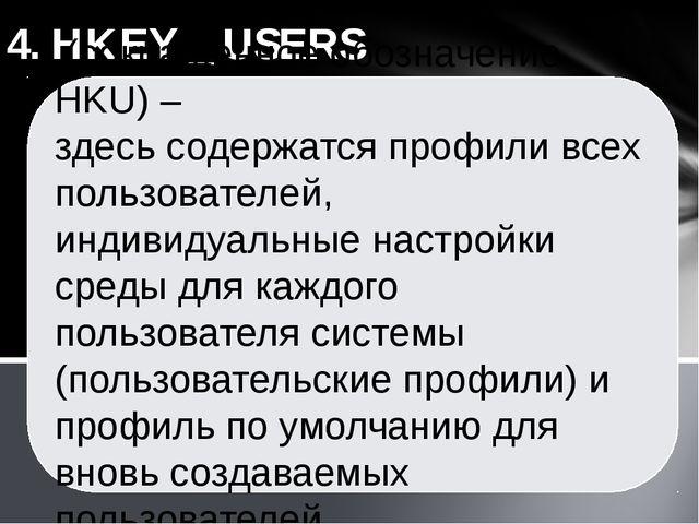 4. HKEY _ USERS (сокращенное обозначение HKU) – здесь содержатся профили всех...