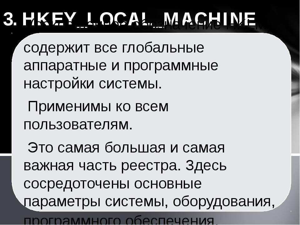 3. HKEY_LOCAL_MACHINE (сокращенное обозначение HKLM) содержит все глобальные...