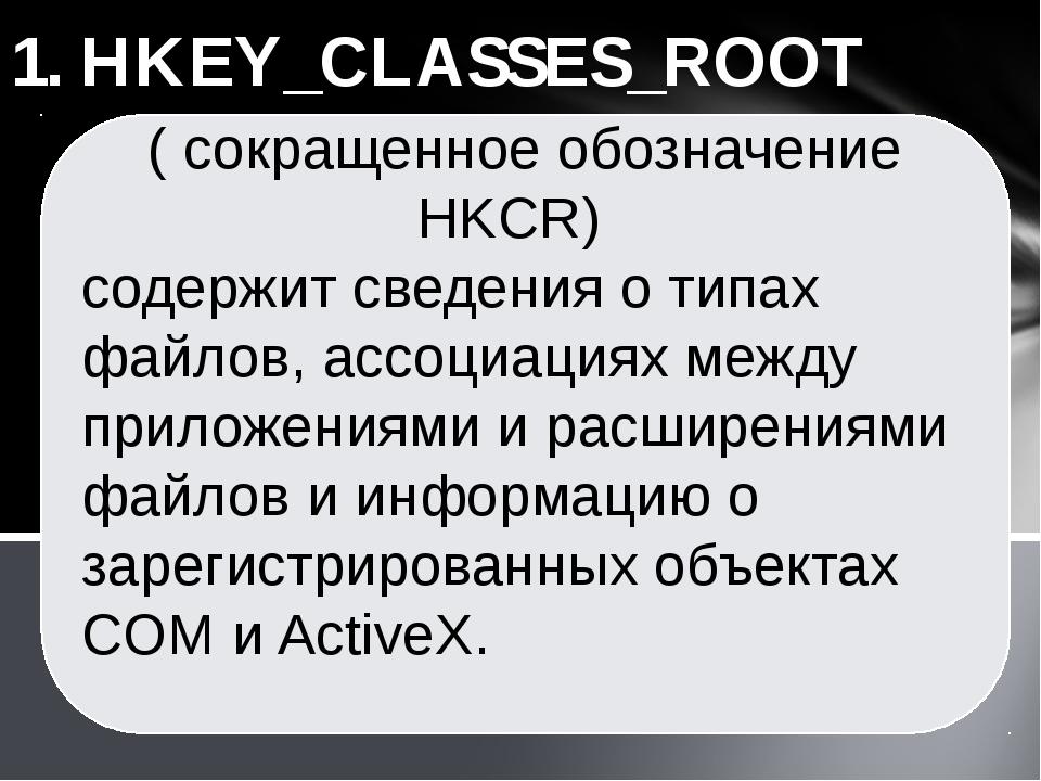 1. HKEY_CLASSES_ROOT ( сокращенное обозначение HKCR) cодержит сведения о типа...