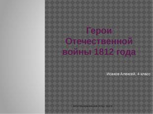 Герои Отечественной войны 1812 года Исаков Алексей, 4 класс МОУ Воскресенская