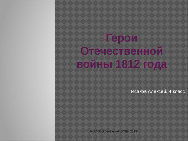 Герои Отечественной войны 1812 года Исаков Алексей, 4 класс МОУ Воскресенская...