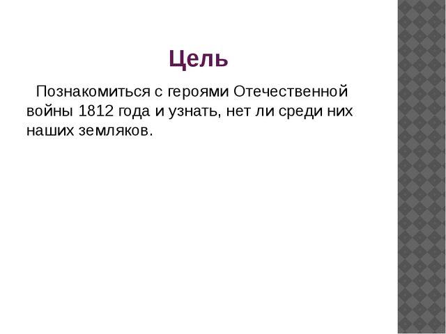 Цель Познакомиться с героями Отечественной войны 1812 года и узнать, нет ли с...
