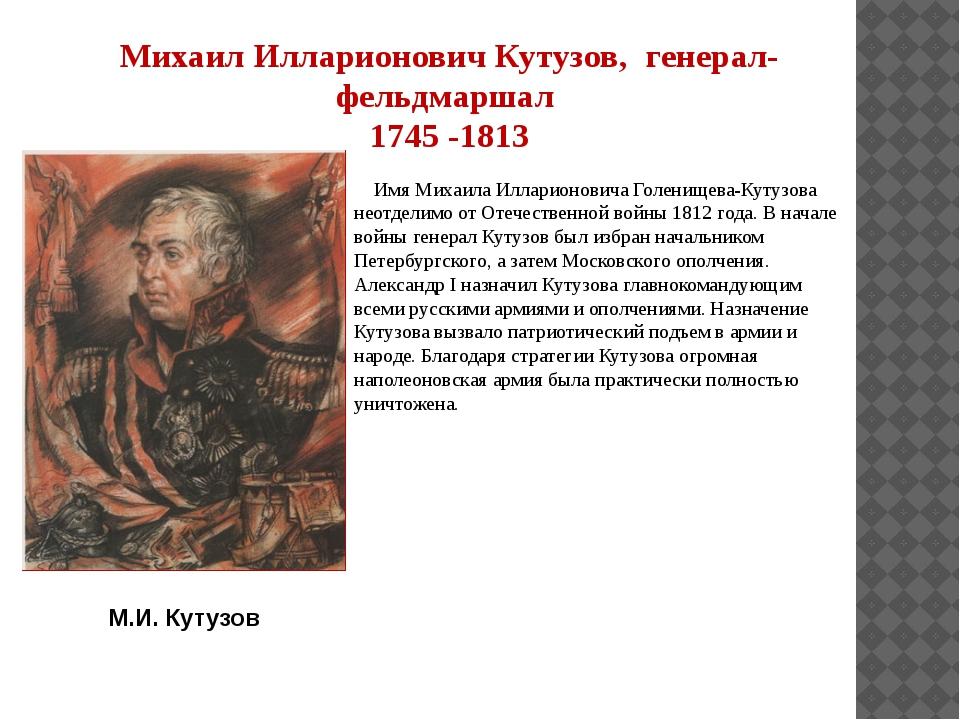 Михаил Илларионович Кутузов, генерал-фельдмаршал 1745 -1813 Имя Михаила Иллар...