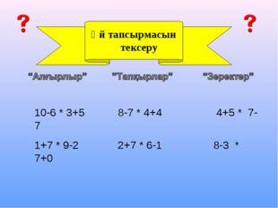 Үй тапсырмасын тексеру 10-6 * 3+5 8-7 * 4+4 4+5 * 7-7 1+7 * 9-2 2+7 * 6-1 8-3