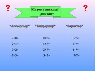 Математикалық диктант 7+0= 0+7= 10-7= 7+1= 1+7= 9-7= 7+2= 2+7= 8-7= 7+3= 3