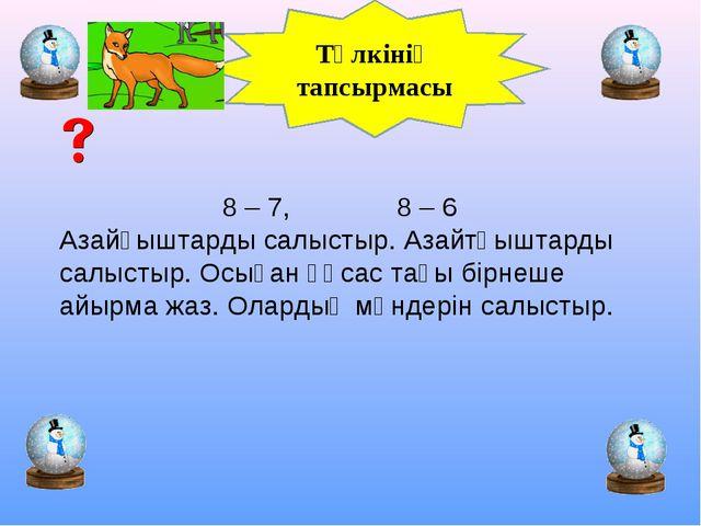 Түлкінің тапсырмасы 8 – 7, 8 – 6 Азайғыштарды салыстыр. Азайтқыштарды салысты...