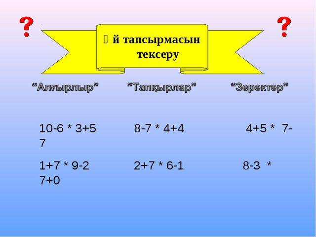Үй тапсырмасын тексеру 10-6 * 3+5 8-7 * 4+4 4+5 * 7-7 1+7 * 9-2 2+7 * 6-1 8-3...