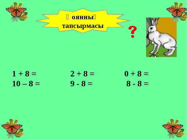 1 + 8 =  2 + 8 =0 + 8 = 10 – 8 = 9 - 8 = 8 - 8 =      Қоянн...