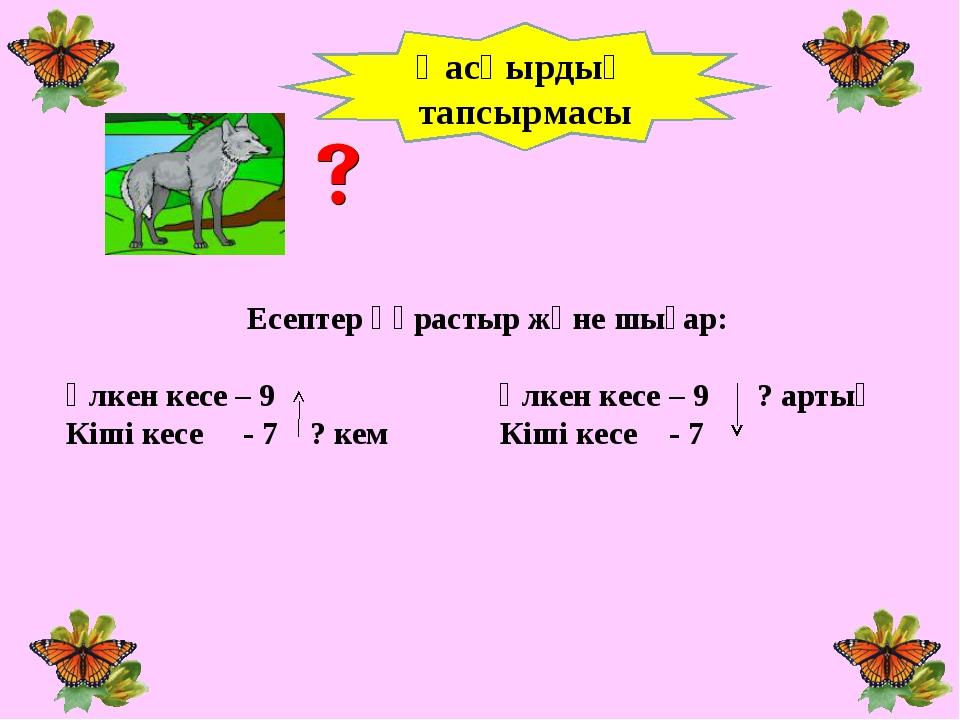Есептер құрастыр және шығар: Үлкен кесе – 9 Үлкен кесе – 9 ? артық Кіші кесе...
