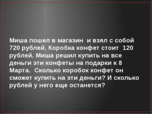 Миша пошел в магазин и взял с собой 720 рублей. Коробка конфет стоит 120 рубл