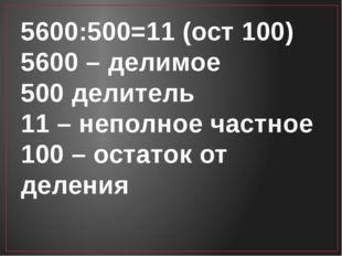 5600:500=11 (ост 100) 5600 – делимое 500 делитель 11 – неполное частное 100 –