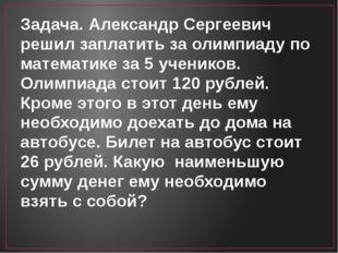 Задача. Александр Сергеевич решил заплатить за олимпиаду по математике за 5 у