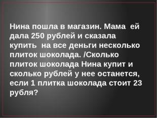 Нина пошла в магазин. Мама ей дала 250 рублей и сказала купить на все деньги