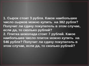 1. Сырок стоит 3 рубля. Какое наибольшее число сырков можно купить на 382 руб
