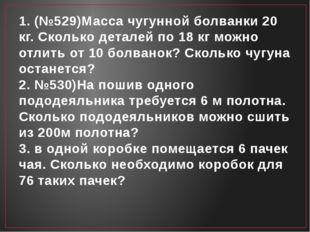 1. (№529)Масса чугунной болванки 20 кг. Сколько деталей по 18 кг можно отлить