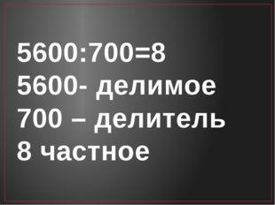 5600:700=8 5600- делимое 700 – делитель 8 частное