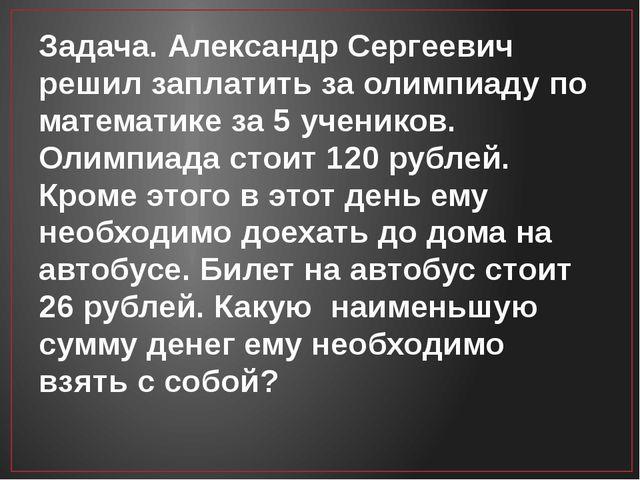Задача. Александр Сергеевич решил заплатить за олимпиаду по математике за 5 у...