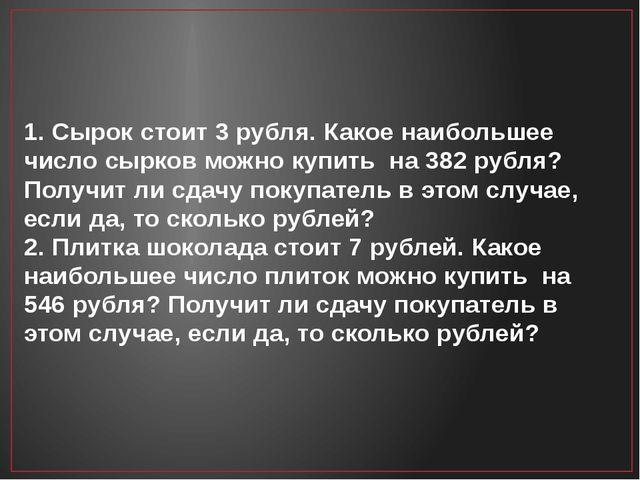 1. Сырок стоит 3 рубля. Какое наибольшее число сырков можно купить на 382 руб...