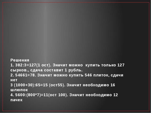 Решения 1. 382:3=127(1 ост). Значит можно купить только 127 сырков., сдача с...