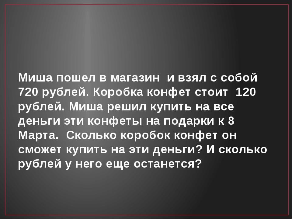 Миша пошел в магазин и взял с собой 720 рублей. Коробка конфет стоит 120 рубл...