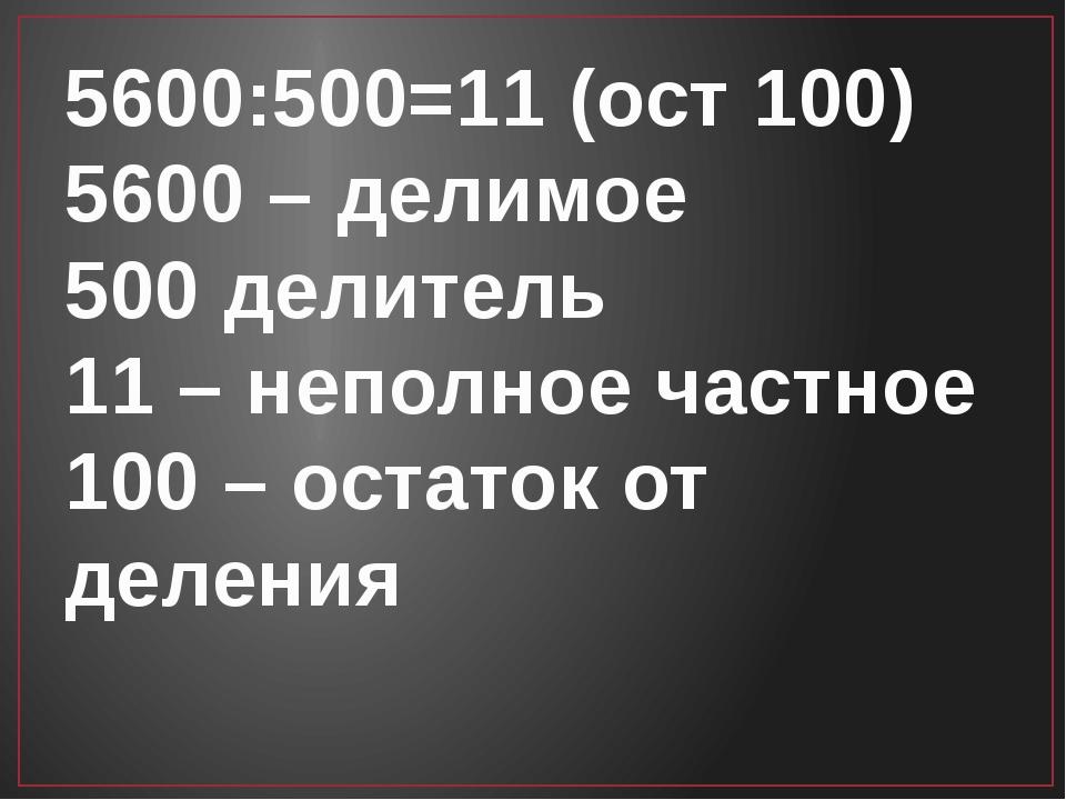 5600:500=11 (ост 100) 5600 – делимое 500 делитель 11 – неполное частное 100 –...