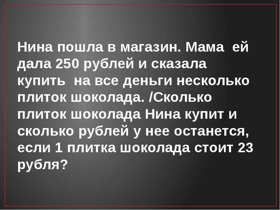 Нина пошла в магазин. Мама ей дала 250 рублей и сказала купить на все деньги...
