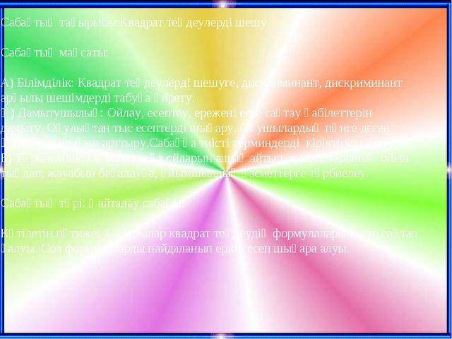 Сабақтың тақырыбы:Квадрат теңдеулерді шешу Сабақтың мақсаты: А) Білімділік: К...