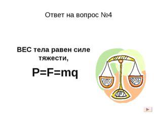Ответ на вопрос №4 ВЕС тела равен силе тяжести, P=F=mq