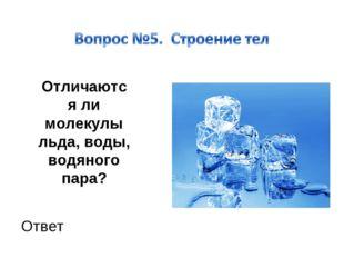 Отличаются ли молекулы льда, воды, водяного пара? Ответ