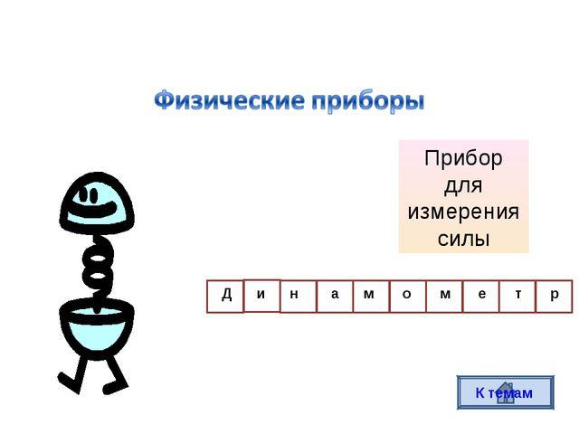Прибор для измерения силы Д и н а м о м е т р К темам
